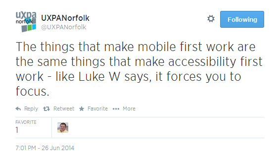 Tweet: The things that make mobile first work are the same things that make accessibility first work - Like Luke W says, it forces you to focus.""