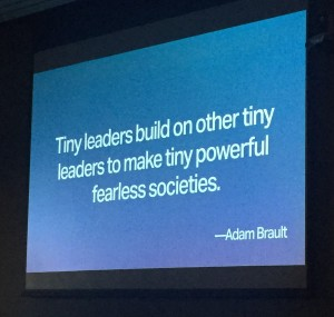 "Power point presentation with quote by Adam Brault ""Tiny leaders build on other tiny leaders to make tiny powerful fearless societies."